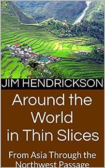 Around the World in Thin Slices: From Asia Through the Northwest Passage (English Edition) di [Hendrickson, Jim]