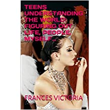 TEENS UNDERSTANDING THE WORLD:  FIGURING OUT LIFE, PEOPLE, MYSELF… (English Edition)
