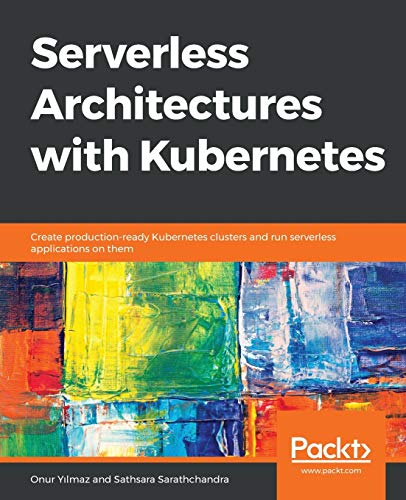 Serverless Architectures with Kubernetes: Create production-ready Kubernetes clusters and run serverless applications on them