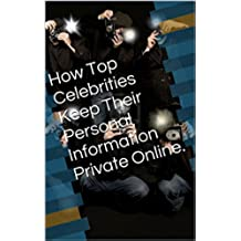 How Top Celebrities Keep Their Personal Information Private Online. (English Edition)