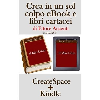 Crea In Un Sol Colpo Ebook E Libri Cartacei: Guida Per Pubblicare Libri Su Amazon E Createspace. Formattazione Testo, Creazione Sommario, Inserimento Immagini, Creazione Copertina, Marketing