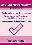Gesundheitsfachwirte: Betriebliche Prozesse: Zusammenfassung für die IHK-Klausuren 2018 (Gesundheitsfachwirte ZUsammenfassung)