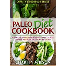 Paleo Diet Cookbook: Perfect Breakfast, Lunch, Dinner, Slow Cooker, Condiment, Bacon and Smoothie Recipes
