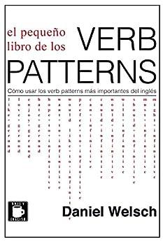 El Pequeño Libro De Los Verb Patterns: Cómo Usar Los Verb Patterns Más Importantes Del Inglés por Daniel Welsch epub