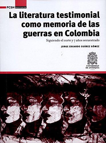 La literatura testimonial como memoria de las guerras en Colombia: Siguiendo el corte y 7 años secuestrado (FCSH/Investigación nº 1) por Jorge Eduardo Suárez Gómez