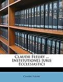 Claudii Fleury ... Institutiones Juris Ecclesiastici
