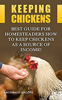 Keeping Chickens: Best Guide For Homesteaders How to Keep Chickens as A Source of Income! by [Malone, Archibald ]