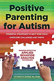 Positive Parenting for Autism: Powerful Strategies Toâ Help Your Child Overcome Challenges and Thrive