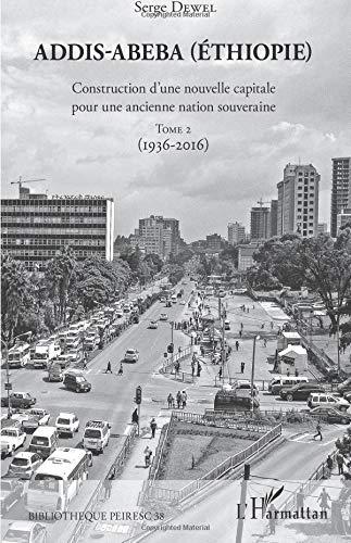 Addis-Abeba (Ethiopie): Construction d'une nouvelle capitale pour une ancienne nation souveraine Tome 2 (1936-2016) par Serge Dewel