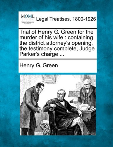 Trial of Henry G. Green for the murder of his wife: containing the district attorney's opening, the testimony complete, Judge Parker's charge ...