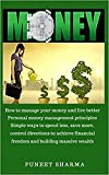 Money: How to manage your money and live better; Personal money management principles; Simple ways to spend less, save more, control direction to achieve financial freedom and building massive wealth
