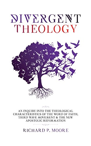Divergent Theology: An Inquiry Into the Theological Characteristics of the Word of Faith Third Wave Movement and The New Apostolic Reformation (Theological Word Book)
