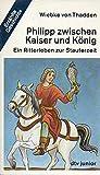 Philipp zwischen Kaiser und König. Ein Ritterleben zur Stauferzeit.