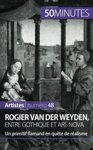 Rogier Van der Weyden, entre gothique et ars nova: Un primitif flamand en qute de ralisme