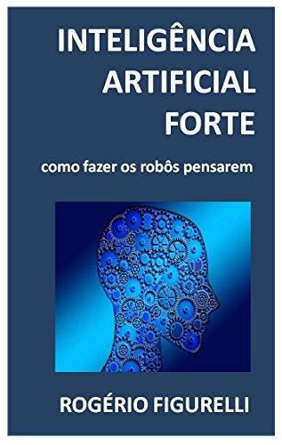 Inteligência Artificial Forte: Como fazer os robôs pensarem (Portuguese Edition) por Rogério Figurelli