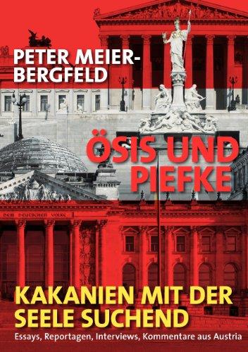 Ösis und Piefke oder: Kakanien mit der Seele suchend: Essays, Reportagen, Interviews, Kommentare aus Austria