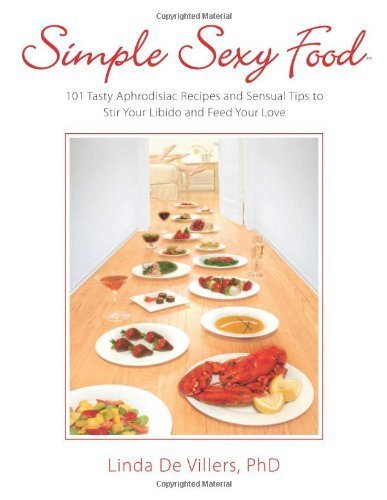 Simple Sexy Food: 101 Tasty Aphrodisiac Recipes and Sensual Tips to Stir Your Libido and Feed Your Love by De Villers PhD, Linda (2012) Paperback
