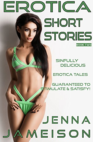 EROTICA SHORT STORIES - BOOK TWO: SINFULLY DELICIOUS EROTICA TALES GUARANTEED TO STIMULATE & SATISFY!
