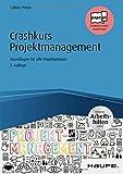 Crashkurs Projektmanagement - inkl. Arbeitshilfen online: Grundlagen für alle Projektphasen