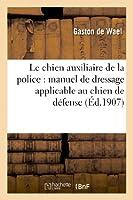 Le chien auxiliaire de la police : manuel de dressage applicable au chien de défense du particulier: et au chien du garde-chasse