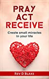 Pray Act Receive: Create Small Miracles In Your Life