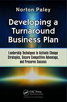 Developing a Turnaround Business Plan: Leadership Techniques to Activate Change Strategies, Secure Competitive Advantage, and Preserve Success par [Paley, Norton]