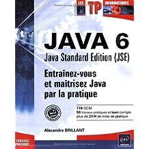 Java 6 Java Standard Edition (JSE) : Entraînez-vous et maîtrisez Java par la pratique