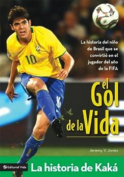 El gol de la vida-La historia de Kaká: La historia del niño de Brasil que se convirtió en el jugador del año de la FIFA de [Jones, Jeremy V.]