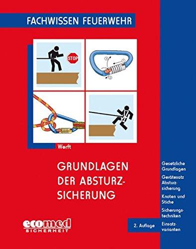 Grundlagen der Absturzsicherung: Gesetzliche Grundlagen - Gerätesatz Absturzsicherung - Knoten und Stiche - Sicherheitstechniken - Einsatzvarianten (Fachwissen Feuerwehr)