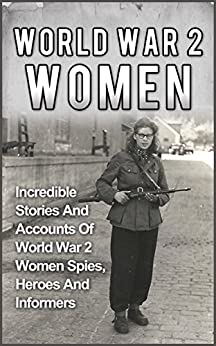 World War 2 Women: Incredible Stories And Accounts Of World War 2 Women Spies, Heroes And Informers (World War 2 Women, Holocaust Rescuers, Holocaust Survivor Stories, Irma Grese, Holocaust Saviors) by [Zachary, Cyrus J.]