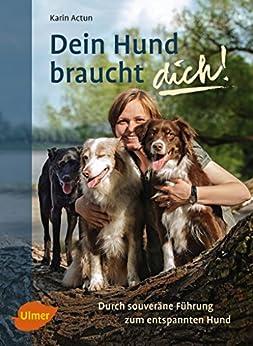 Dein Hund braucht dich!: Durch souveräne Führung zum entspannten Hund