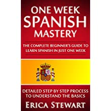 SPANISH: ONE WEEK SPANISH MASTERY: The Complete Beginner's Guide to Learning Spanish in just 1 Week! Detailed Step by Step Process to Understand the Basics. (English Edition)