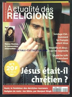 ACTUALITE DES RELIGIONS [No 1] du 01/01/1999 - JESUS ETAIT-IL CHRETIEN - COMMENT LES FRANCAIS VOIENT JESUS - BOUDDHA ET JESUS - CE QUI LES RAPPROCHE - QUAND LES JUIFS SE PENCHENT SUR JESUS - NANCY HUSTON LA ROMANCIERE EMERVEILLEE - RUMI - LE FONDATEUR DES DERVICHES TOURNEURS - LES SIKHS PAR SINGH