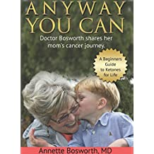 ANYWAY YOU CAN: Doctor Bosworth shares her mom's cancer journey. A Beginners Guide to Ketones for Life (English Edition)