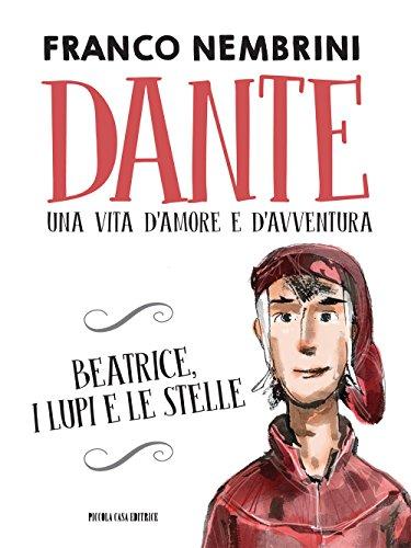 Dante. Una vita d'amore e d'avventura. Beatrice, i lupi e le stelle
