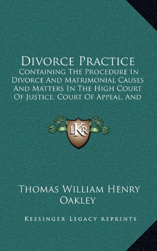 Divorce Practice: Containing the Procedure in Divorce and Matrimonial Causes and Matters in the High Court of Justice, Court of Appeal, and the House of Lords (1885)