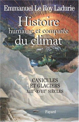 Histoire humaine et compare du climat : Tome 1, Canicules et glaciers XIIIe-XVIIIe sicles