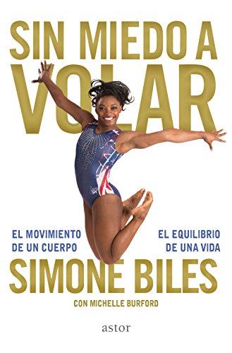 Sin miedo a volar. El movimiento de un cuerpo, el equilibrio de una vida (Astor) por Simone Biles con Michelle Burford