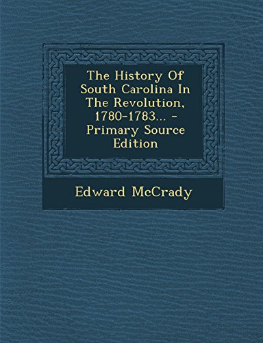 The History Of South Carolina In The Revolution, 1780-1783... - Primary Source Edition