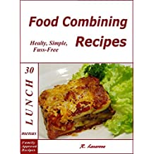 Food combining recipes. 30 Lunch menus. Healthy, simple and fuss-free recipes (Food Combining Cookbooks 5)