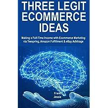 Three Legit Ecommerce Ideas: Making a Full-Time Income with Ecommerce Marketing via Teespring, Amazon Fulfillment & eBay Arbitrage (English Edition)
