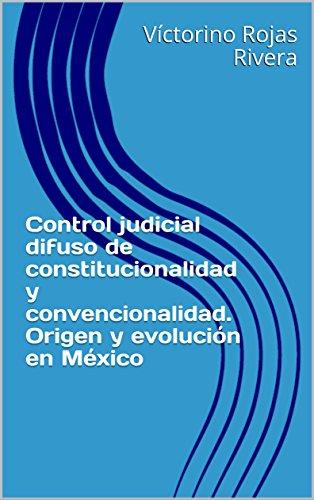 Control judicial difuso de constitucionalidad y convencionalidad. Origen y evolución en México por Víctorino Rojas Rivera