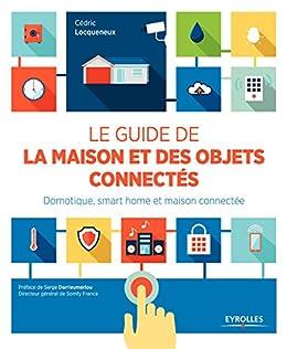 Le guide de la maison et des objets connectés: Domotique, smart home et maison connectée. par [Locqueneux, Cédric]