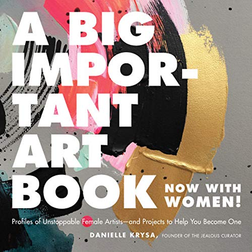 A Big Important Art Book (Now with Women): Profiles of Unstoppable Female Artists--And Projects to Help You Become One por Danielle Krysa