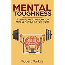 Mental Toughness: 25 Techniques To Improve Your Mind To Achieve All Your Goals (Mental Toughness Series Book 1) (Mental Training, Self Discipline, Procrastination)
