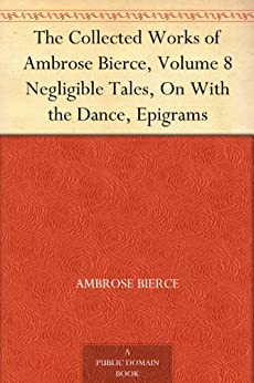 The Collected Works of Ambrose Bierce, Volume 8 Negligible Tales, On With the Dance, Epigrams (English Edition) von [Bierce, Ambrose]