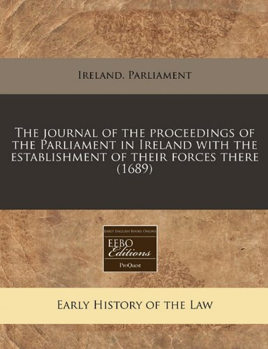 The journal of the proceedings of the Parliament in Ireland with the establishment of their forces there (1689) por Ireland. Parliament