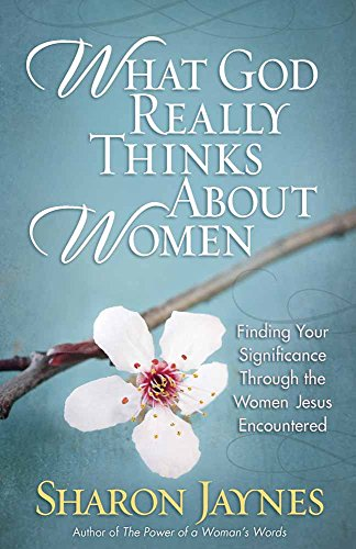 What God Really Thinks about Women: Finding Your Significance Through the Women Jesus Encountered por Sharon Jaynes