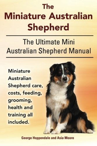 The Miniature Australian Shepherd. The Ultimate Mini Australian Shepherd Manual Miniature Australian Shepherd care, costs, feeding, grooming, health and training all included. by George Hoppendale (12-Aug-2014) Paperback