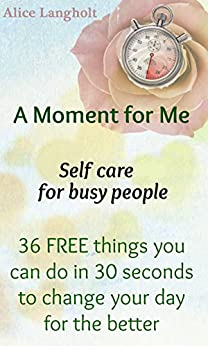 A Moment for Me: Self care for busy people - 36 FREE things you can do in 30 seconds to change your day for the better (English Edition) par [Langholt, Alice]